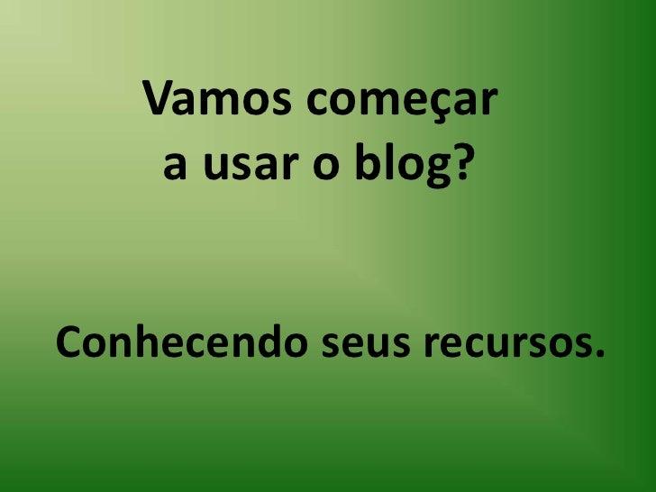 Vamos começar a usar o blog?<br />Conhecendo seus recursos.<br />