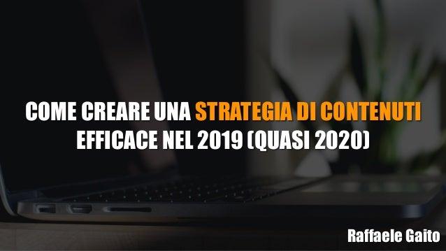 COME CREARE UNA STRATEGIA DI CONTENUTI EFFICACE NEL 2019 (QUASI 2020) Raffaele Gaito