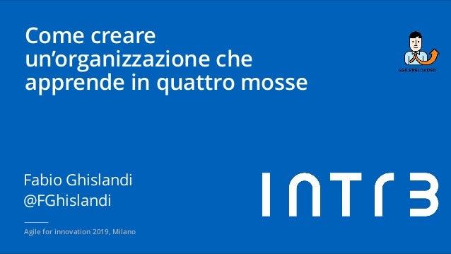 Come creare un'organizzazione che apprende in quattro mosse Fabio Ghislandi @FGhislandi Agile for innovation 2019, Milano
