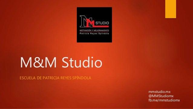 M&M Studio ESCUELA DE PATRICIA REYES SPÍNDOLA mmstudio.mx @MMStudiomx fb.me/mmstudiomx