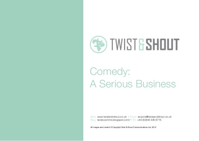 Comedy: A Serious Business All images and content © Copyright Twist & Shout Communications Ltd. 2013 Web: www.twistandshou...