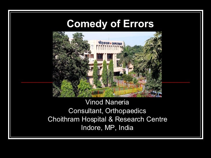 Vinod Naneria Consultant, Orthopaedics Choithram Hospital & Research Centre Indore, MP, India Comedy of Errors