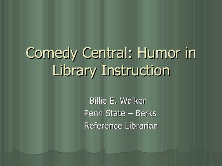 Comedy Central: Humor in Library Instruction Billie E. Walker Penn State – Berks Reference Librarian