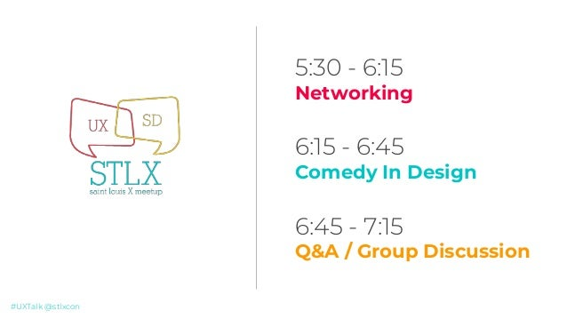 #UXTalk @stlxcon 5:30 - 6:15 Networking 6:15 - 6:45 Comedy In Design 6:45 - 7:15 Q&A / Group Discussion