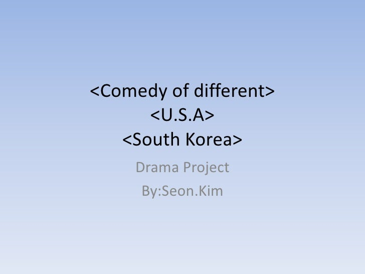 <Comedy of different>       <U.S.A>    <South Korea>      Drama Project       By:Seon.Kim