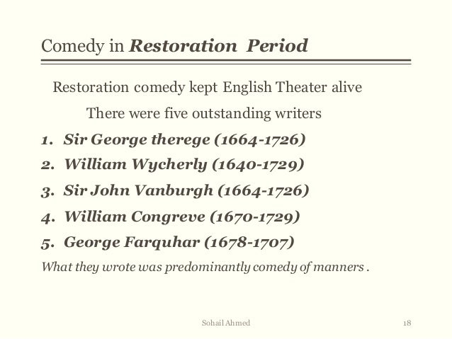 restoration comedy of manners George etherege first realized that the comedy in the manners of moliere could be exploited in english the comical revenge, the first of its kind, contained a comic plot dealing with the fools, bullies and the ladies of varying degreesthe man of mood is etherege's last and most brilliant comedy in william wycherley's plays there is a savagery, a brutal insistence on the unscrupulous.