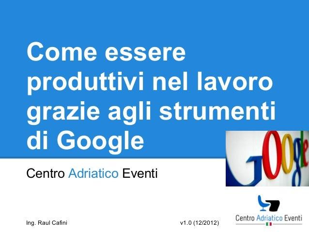Come essereproduttivi nel lavorograzie agli strumentidi GoogleCentro Adriatico EventiIng. Raul Cafini          v1.0 (12/20...
