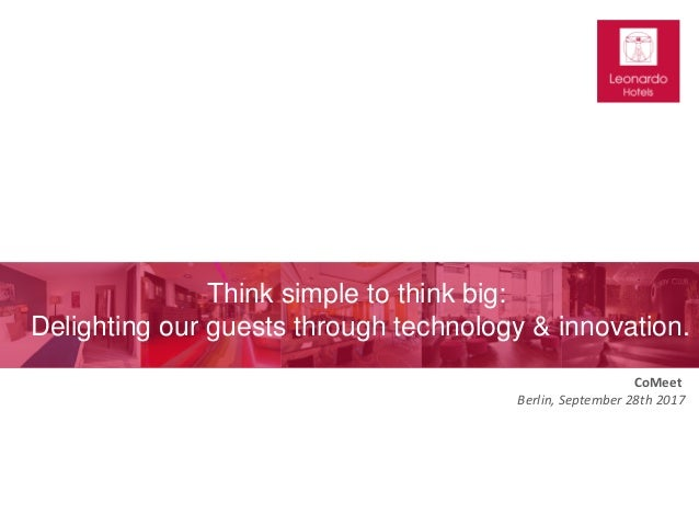 CoMeet Berlin, September 28th 2017 Think simple to think big: Delighting our guests through technology & innovation.