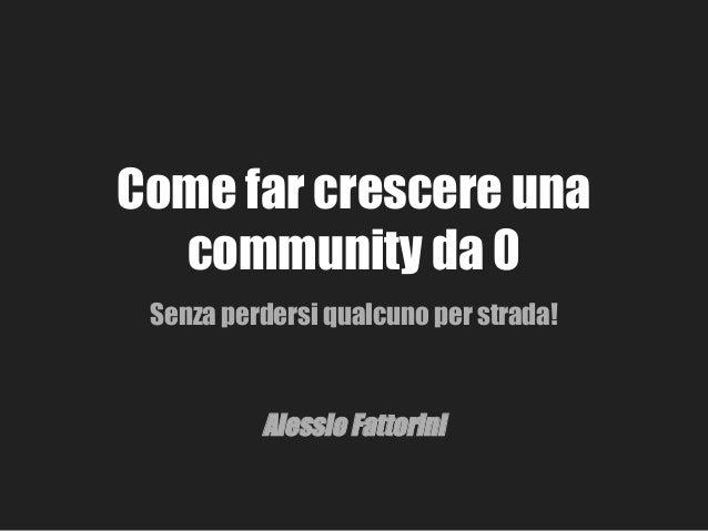 Come far crescere una community da 0 Senza perdersi qualcuno per strada! Alessio Fattorini