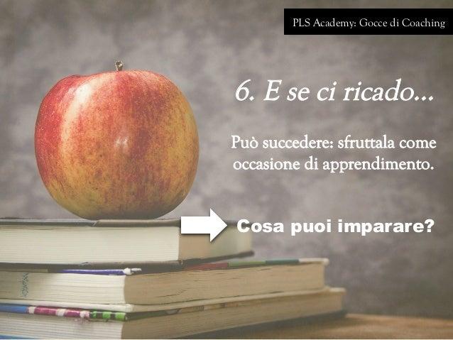 PLS Academy: Gocce di Coaching 6. E se ci ricado… Può succedere: sfruttala come occasione di apprendimento. Cosa puoi impa...