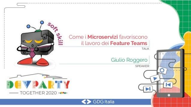 Come i Microservizi favoriscono il lavoro dei Feature Teams Giulio Roggero