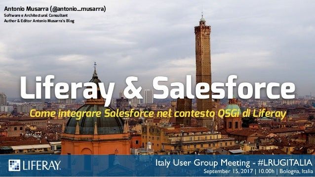 Liferay & Salesforce Come integrare Salesforce nel contesto OSGi di Liferay Antonio Musarra (@antonio_musarra) Software e ...