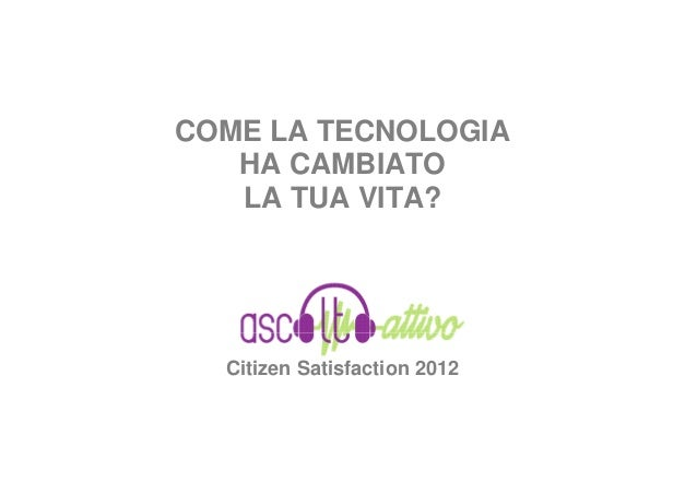 COME LA TECNOLOGIA   HA CAMBIATO   LA TUA VITA?  Citizen Satisfaction 2012
