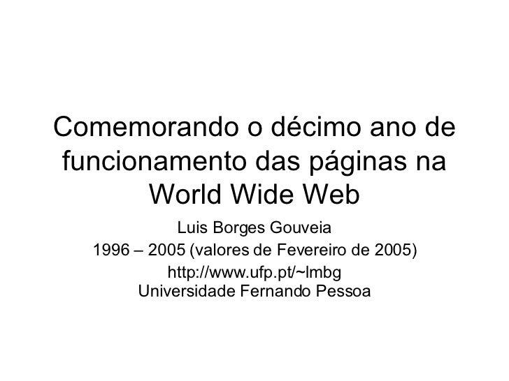 Comemorando o décimo ano de funcionamento das páginas na World Wide Web Luis Borges Gouveia 1996 – 2005 (valores de Fevere...