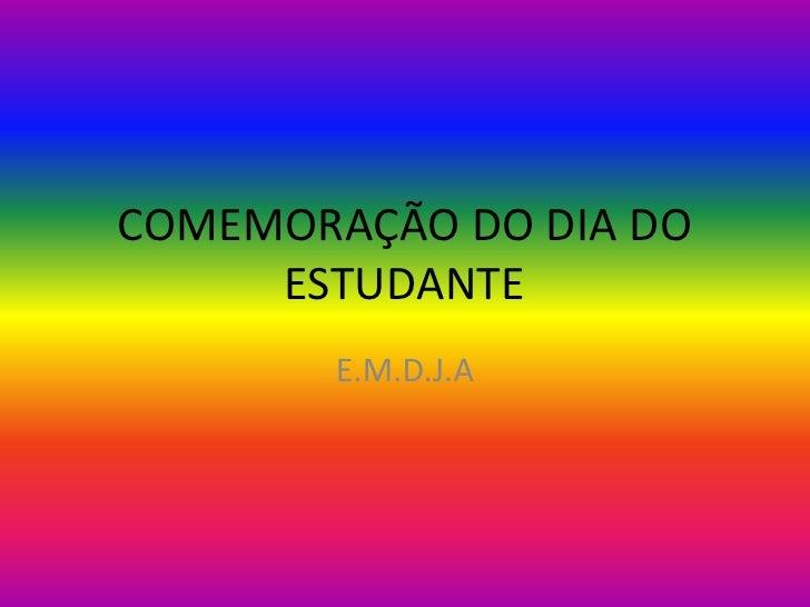 COMEMORAÇÃO DO DIA DO ESTUDANTE<br />E.M.D.J.A<br />