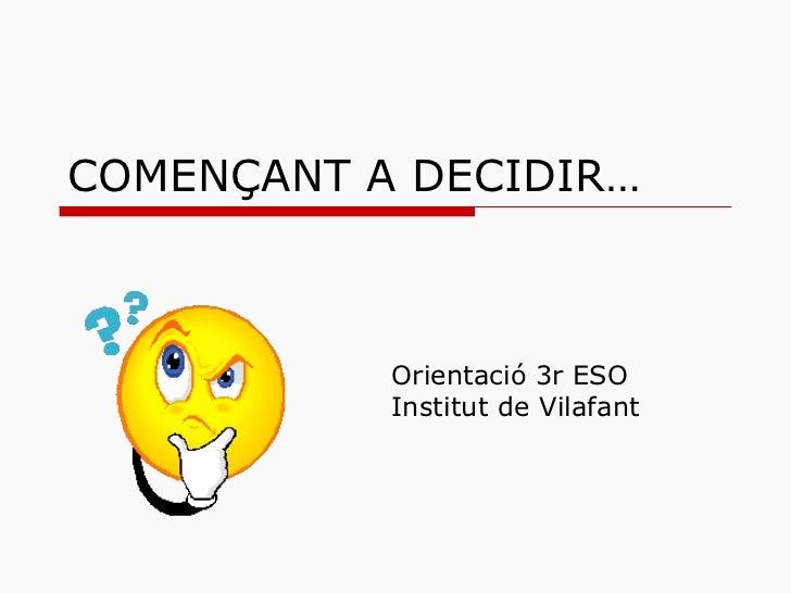 COMENÇANT A DECIDIR… Orientació 3r ESO Institut de Vilafant