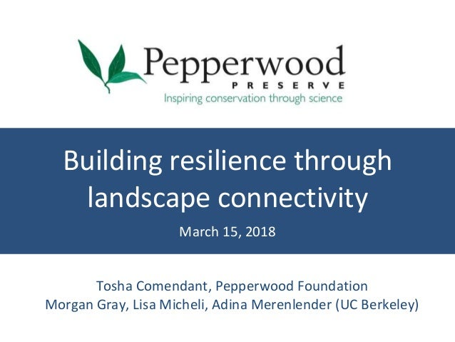 Building resilience through landscape connectivity March 15, 2018 Tosha Comendant, Pepperwood Foundation Morgan Gray, Lisa...