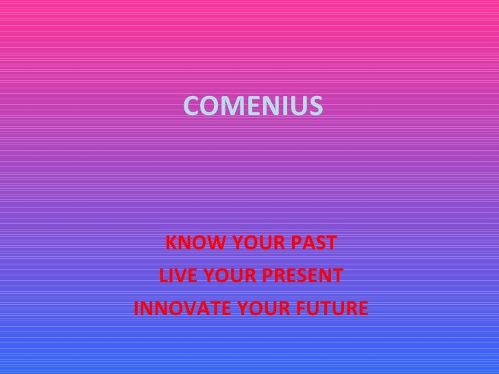 COMENIUS KNOW YOUR PAST LIVE YOUR PRESENT INNOVATE YOUR FUTURE