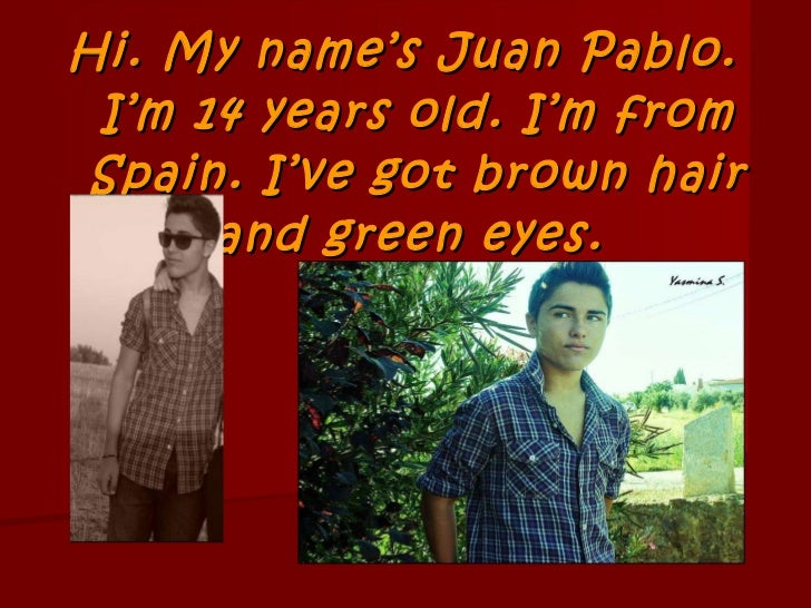 Hi. My name's Juan Pablo. I'm 14 years old. I'm from Spain. I've got brown hair and green eyes.