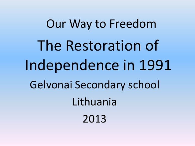 Our Way to Freedom  The Restoration of Independence in 1991 Gelvonai Secondary school Lithuania 2013