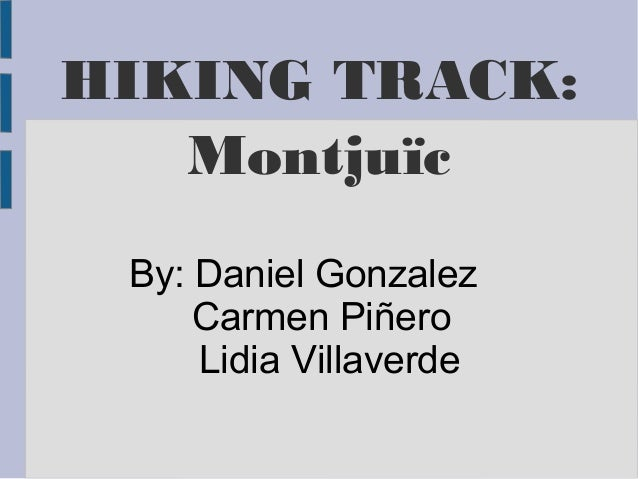 HIKING TRACK:  Montjuïc  By: Daniel Gonzalez  Carmen Piñero  Lidia Villaverde