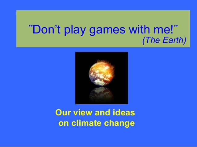 ˝Don't play games with me!˝ (The Earth) Our view and ideas on climate change