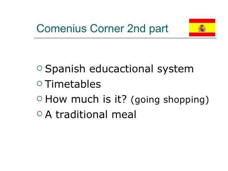 Comenius Corner 2nd part  <ul><li>Spanish educactional system </li></ul><ul><li>Timetables </li></ul><ul><li>How much is i...