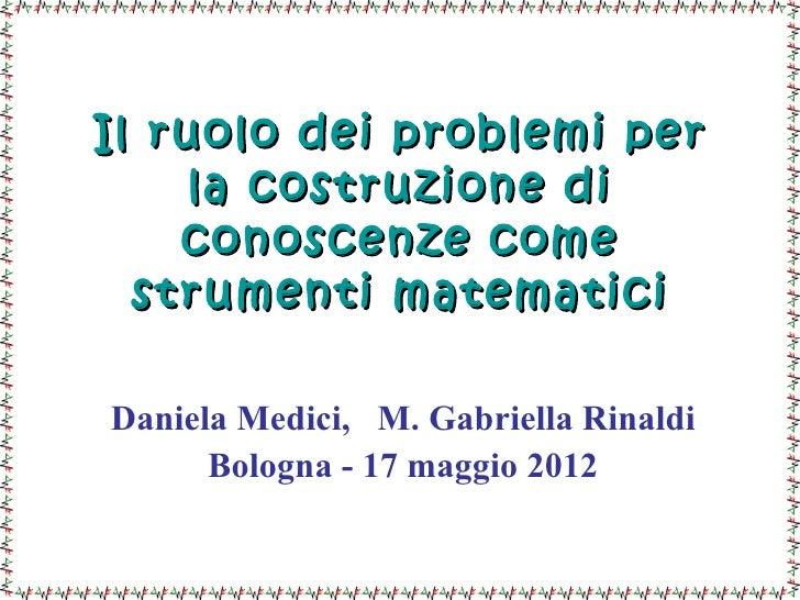 Il ruolo dei problemi per     la costruzione di    conoscenze come  strumenti matematiciDaniela Medici, M. Gabriella Rinal...