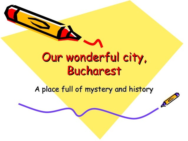 Our wonderful city, Bucharest A place full of mystery and history