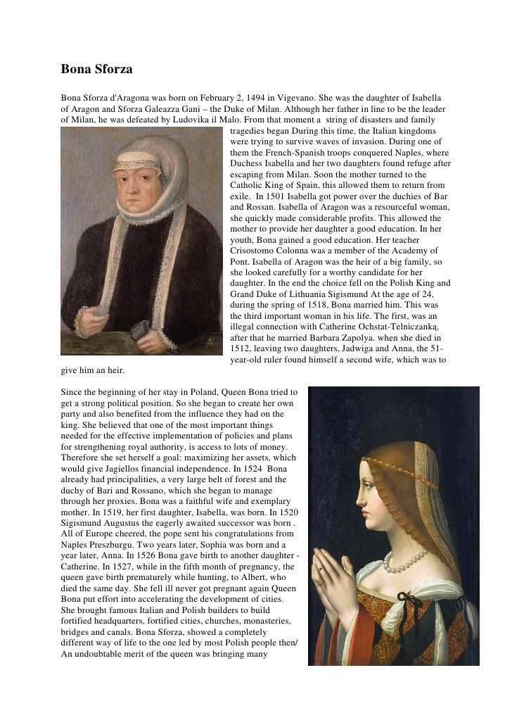Bona SforzaBona Sforza dAragona was born on February 2, 1494 in Vigevano. She was the daughter of Isabellaof Aragon and Sf...