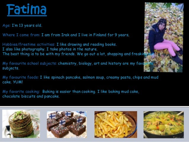 Fatima Age: I'm 13 years old. Where I come from: I am from Irak and I live in Finland for 9 years. Hobbies/freetime activi...