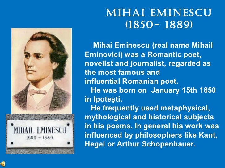 Mihai EMinEscu       (1850- 1889)   Mihai Eminescu (real name MihailEminovici) was a Romantic poet,novelist and journalist...