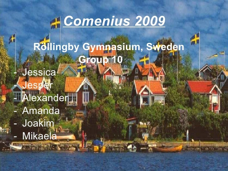 Comenius 2009 <ul><li>Röllingby Gymnasium, Sweden </li></ul><ul><li>Group 10 </li></ul><ul><li>Jessica  </li></ul><ul><li>...