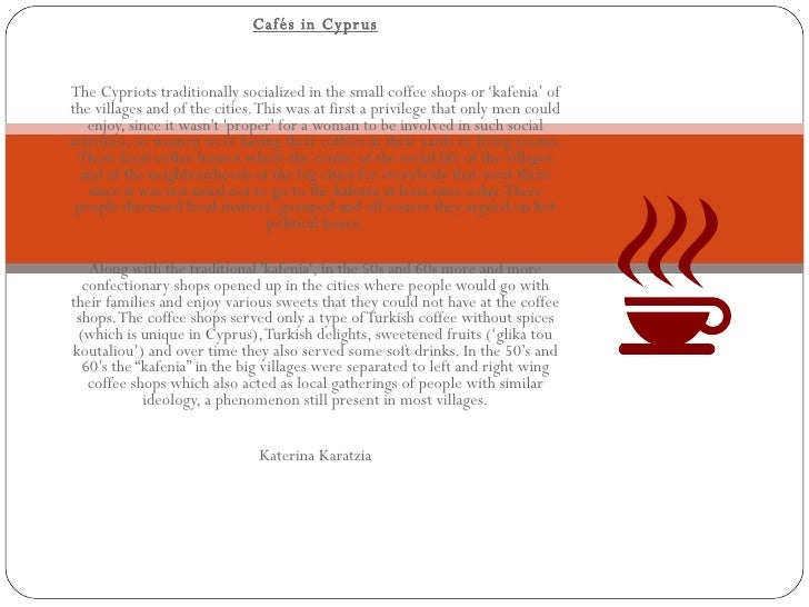 Cafés in Cyprus The Cypriots traditionally socialized in the small coffee shops or 'kafenia' of the villages and of the ci...