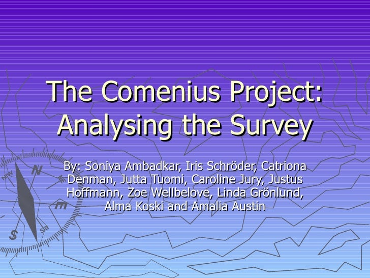 The Comenius Project: Analysing the Survey By: Soniya Ambadkar, Iris Schr öder, Catriona Denman, Jutta Tuomi, Caroline Jur...