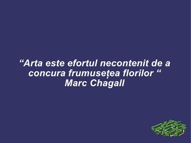 """"""" Arta este efortul necontenit de a concura frumuseţea florilor  """" Marc Chagall"""
