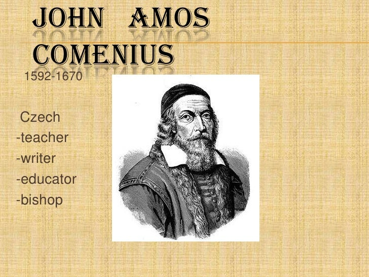 John   Amos   Comenius<br />1592-1670<br />Czech<br />-teacher<br />-writer<br />-educator<br />-bishop<br />
