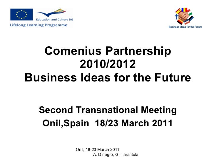 Comenius Partnership 2010/2012 Business Ideas for the Future Second Transnational Meeting Onil,Spain  18/23 March 2011 Oni...