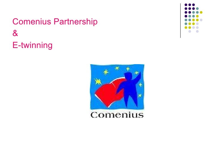 <ul><li>Comenius Partnership </li></ul><ul><li>& </li></ul><ul><li>E-twinning </li></ul>