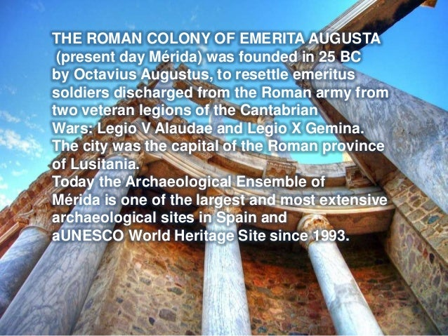 THE ROMAN COLONY OF EMERITA AUGUSTA (present day Mérida) was founded in 25 BC by Octavius Augustus, to resettle emeritus s...