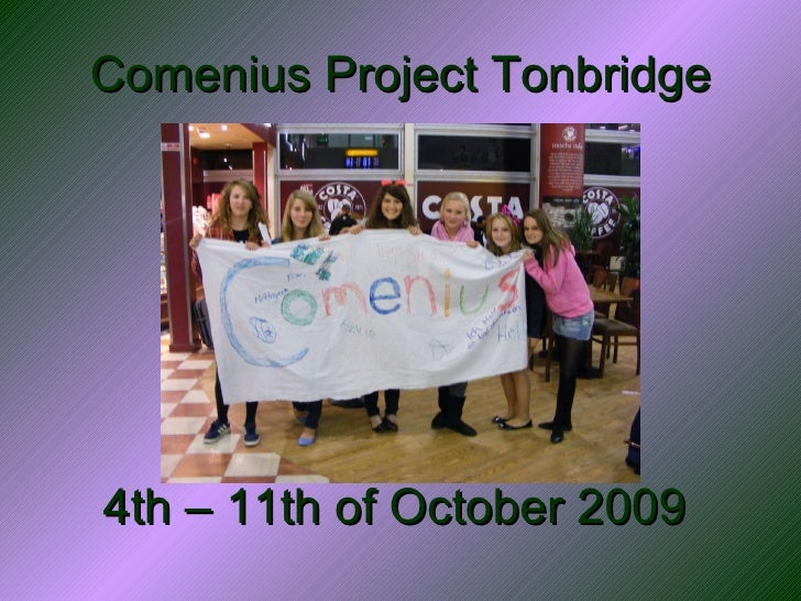 Comenius Project Tonbridge <ul><li>4th – 11th of October 2009 </li></ul>