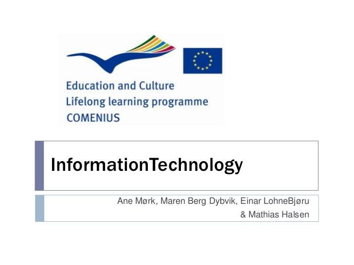 InformationTechnology<br />Ane Mørk, Maren Berg Dybvik, Einar LohneBjøru<br />& Mathias Halsen<br />