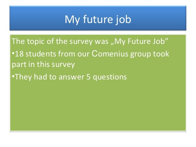 """My future job The topic of the survey was """"My Future Job"""" •18 students from our Comenius group took part in this survey •T..."""