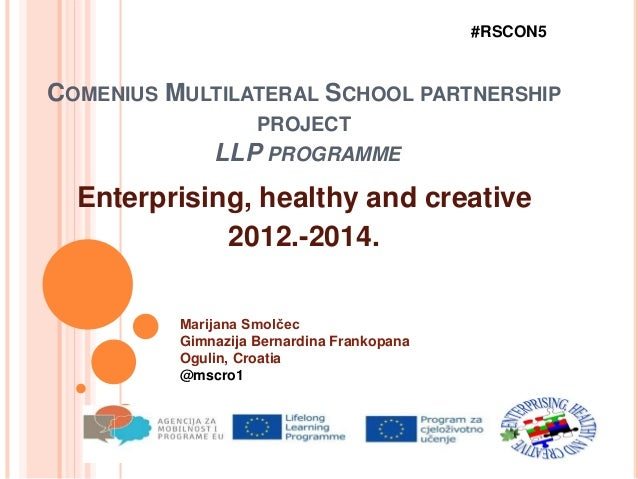 COMENIUS MULTILATERAL SCHOOL PARTNERSHIP PROJECT LLP PROGRAMME Enterprising, healthy and creative 2012.-2014. #RSCON5 Mari...