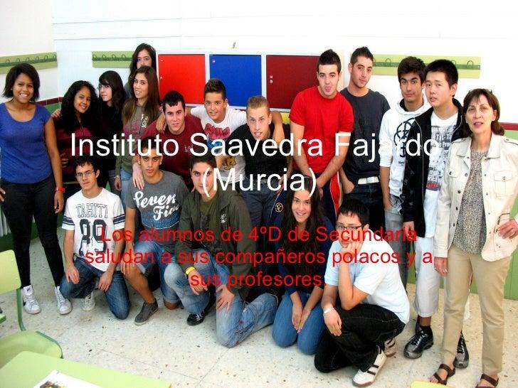 Instituto Saavedra Fajardo  (Murcia) Los alumnos de 4ºD de Secundaria saludan a sus compañeros polacos y a sus profesores.