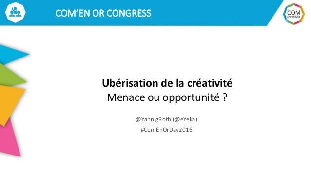 COM'EN OR CONGRESS Ubérisation de la créativité Menace ou opportunité ? @YannigRoth (@eYeka) #ComEnOrDay2016