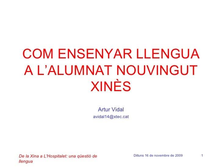 COM ENSENYAR LLENGUA A L'ALUMNAT NOUVINGUT XINÈS Artur Vidal [email_address] De la Xina a L'Hospitalet: una qüestió de lle...