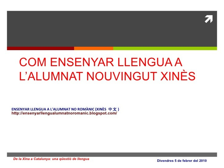 COM ENSENYAR LLENGUA A L'ALUMNAT NOUVINGUT XINÈS ENSENYAR LLENGUA A L'ALUMNAT NO ROMÀNIC (XINÈS  中文 ) http:// ensenyarllen...