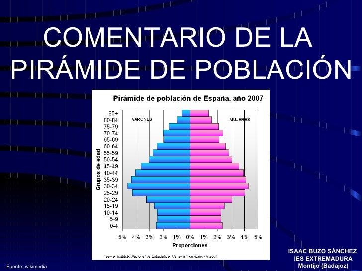COMENTARIO DE LA  PIRÁMIDE DE POBLACIÓN ISAAC BUZO SÁNCHEZ  IES EXTREMADURA Montijo (Badajoz) Fuente: wikimedia