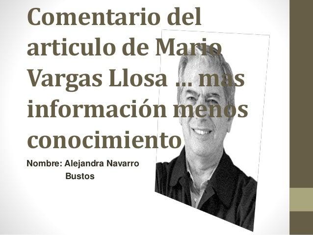 Comentario del articulo de Mario Vargas Llosa … mas información menos conocimiento Nombre: Alejandra Navarro Bustos